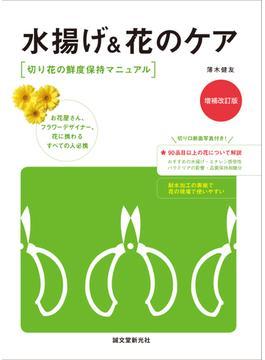 水揚げ&花のケア 切り花の鮮度保持マニュアル お花屋さん、フラワーデザイナー、花に携わるすべての人必携 増補改訂版