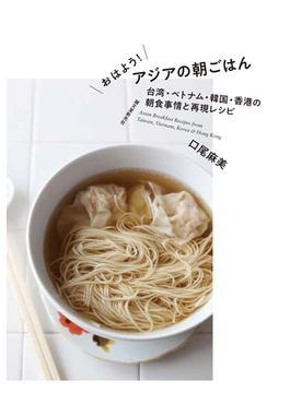 おはよう!アジアの朝ごはん 台湾・ベトナム・韓国・香港の朝食事情と再現レシピ