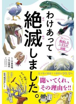 わけあって絶滅しました。―――世界一おもしろい絶滅したいきもの図鑑