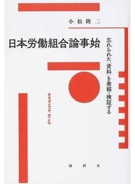 日本労働組合論事始 忘れられた「資料」を発掘・検証する