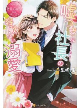 噓つきな社長の容赦ない溺愛 Koharu & Satoru(エタニティブックス・赤)