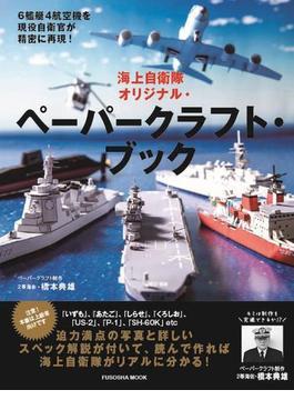 海上自衛隊オリジナル・ペーパークラフト・ブック 6艦艇4航空機を現役自衛官が精密に再現!
