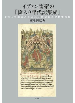 イヴァン雷帝の『絵入り年代記集成』 モスクワ国家の公式的大図解年代記研究序説