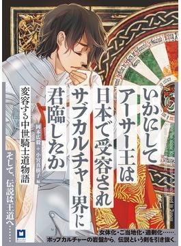 いかにしてアーサー王は日本で受容されサブカルチャー界に君臨したか 変容する中世騎士道物語 ランスロット版