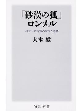 「砂漠の狐」ロンメル ヒトラーの将軍の栄光と悲惨(角川新書)