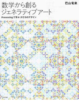 数学から創るジェネラティブアート Processingで学ぶかたちのデザイン
