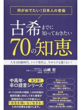 古希までに知っておきたい70の知恵 何がめでたい!日本人の老後 人生100歳時代。シニア世代よ、今からでも遅くない!