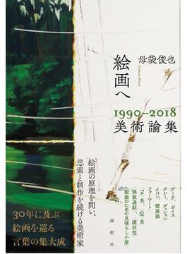 絵画へ 1990−2018美術論集