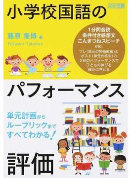 小学校国語のパフォーマンス評価 単元計画からルーブリックまですべてわかる!