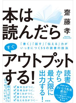 本は読んだらすぐアウトプットする! 「書く」「話す」「伝える」力がいっきにつく55の読書の技法