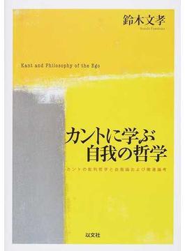 カントに学ぶ自我の哲学 カントの批判哲学と自我論および関連論考