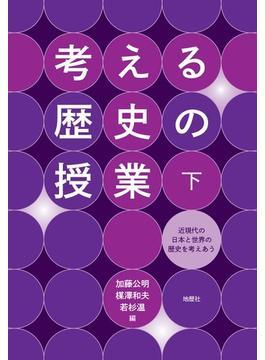 考える歴史の授業 下 近現代の日本と世界の歴史を考えあう