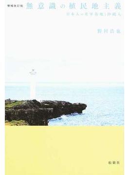 無意識の植民地主義 日本人の米軍基地と沖縄人 増補改訂版