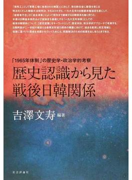 歴史認識から見た戦後日韓関係 「1965年体制」の歴史学・政治学的考察