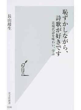 恥ずかしながら、詩歌が好きです 近現代詩を味わい、学ぶ(光文社新書)