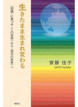 生きたまま生まれ変わる 〈知識〉に基づき〈この世界〉から〈高次の世界〉へ