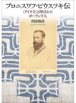 ブロニスワフ・ピウスツキ伝 〈アイヌ王〉と呼ばれたポーランド人