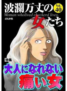 波瀾万丈の女たち Vol.40 大人になれない痛い女