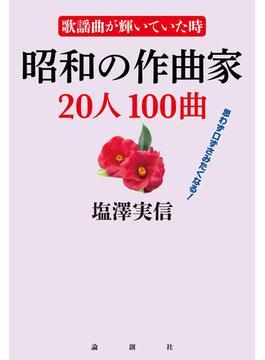 昭和の作曲家20人100曲 歌謡曲が輝いていた時 思わず口ずさみたくなる!