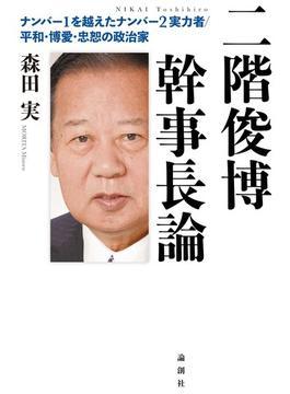 二階俊博幹事長論 ナンバー1を越えたナンバー2実力者/平和・博愛・忠恕の政治家