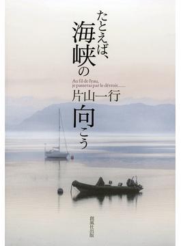 たとえば、海峡の向こう 片山一行詩集