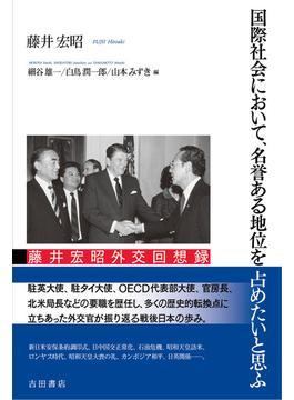 国際社会において、名誉ある地位を占めたいと思ふ 藤井宏昭外交回想録
