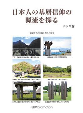 日本人の基層信仰の源流を探る 縄文時代の信仰と祭りの風景