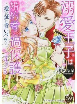 溺愛王子は婚約者に過保護すぎる 愛の証は青いバラで (乙女ドルチェ・コミックス)(乙女ドルチェ・コミックス)