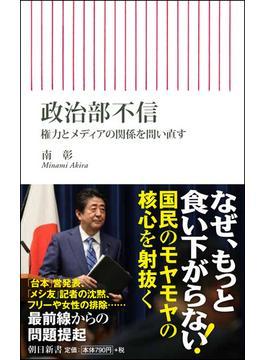 政治部不信 権力とメディアの関係を問い直す(朝日新書)