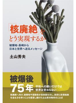 「核廃絶」をどう実現するか 被爆地・長崎から日本と世界へ送るメッセージ