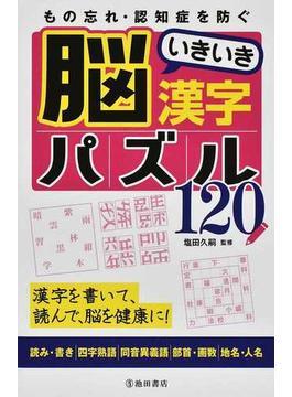 もの忘れ・認知症を防ぐ脳いきいき漢字パズル120 漢字を書いて、読んで、脳を健康に! 読み・書き|四字熟語|同音異義語|部首・画数|地名・人名