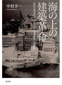 海の上の建築革命 近代の相克が生んだ超技師の未来都市〈軍艦島〉