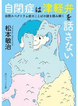 自閉症は津軽弁を話さない 自閉スペクトラム症のことばの謎を読み解く(角川ソフィア文庫)