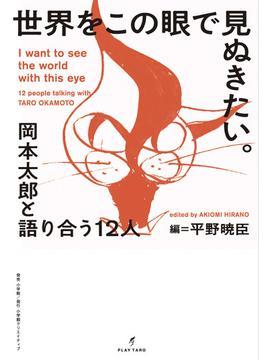 世界をこの眼で見ぬきたい。 岡本太郎と語りあう12人