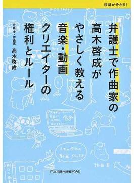 弁護士で作曲家の高木啓成がやさしく教える音楽・動画クリエイターの権利とルール 現場がわかる!