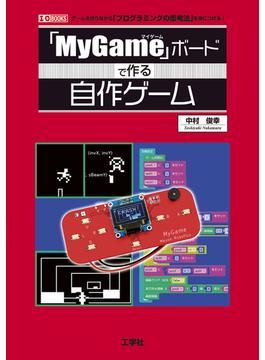 「MyGame」ボードで作る自作ゲーム ゲームを作りながら「プログラミングの思考法」を身につける!