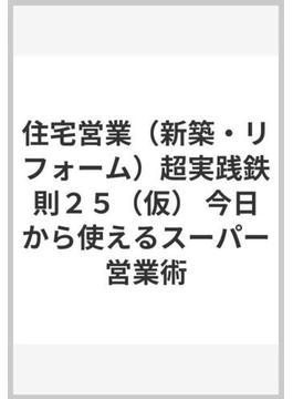 住宅営業(新築・リフォーム)超実践鉄則25(仮) 今日から使えるスーパー営業術