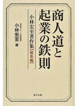 商人道と起業の鉄則 小林宏至著作集〈総集編〉