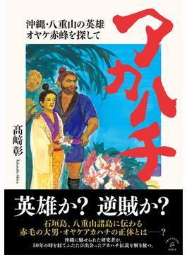 アカハチ 沖縄・八重山の英雄オヤケ赤蜂を探して