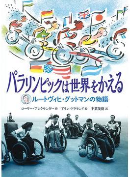 パラリンピックは世界をかえる ルートヴィヒ・グットマンの物語