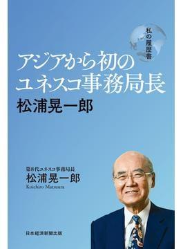 アジアから初のユネスコ事務局長 松浦晃一郎 私の履歴書(日本経済新聞出版)