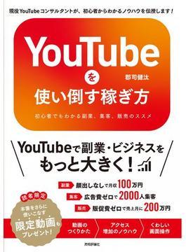 YouTubeを使い倒す稼ぎ方 初心者でもわかる副業、集客、販売のススメ