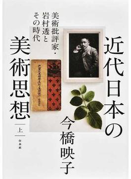 近代日本の美術思想 美術批評家・岩村透とその時代 上