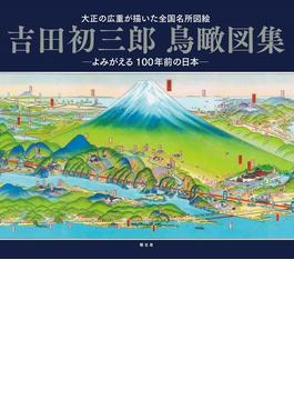 吉田初三郎鳥瞰図集 大正の広重が描いた全国名所図会 よみがえる100年前の日本