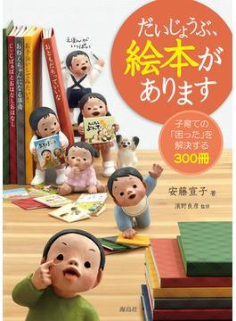 だいじょうぶ、絵本があります 子育ての「困った」を解決する300冊