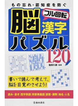 もの忘れ・認知症を防ぐ脳フル回転漢字パズル120 書いて読んで考えて、脳を目覚めさせよう! 読み・書き|四字熟語|同音異義語|部首・画数|地名・人名