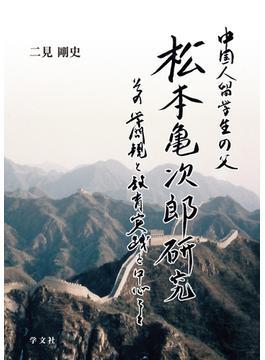中国人留学生の父・松本亀次郎研究 その学問観と教育実践を中心として