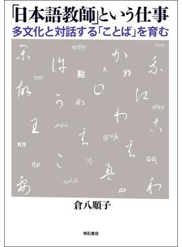 「日本語教師」という仕事 多文化と対話する「ことば」を育む