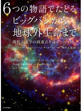 6つの物語でたどるビッグバンから地球外生命まで 現代天文学の到達点を語る