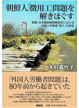 朝鮮人「徴用工」問題を解きほぐす 室蘭・日本製鉄輪西製鉄所における外国人労働者「移入」の失敗